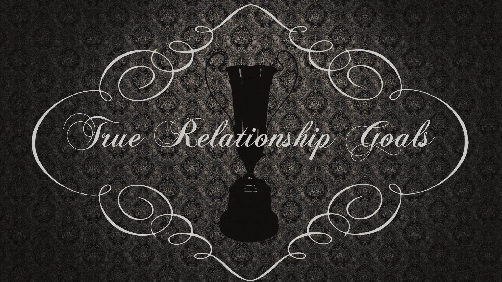 Relationship Goals: True Relationship Goals